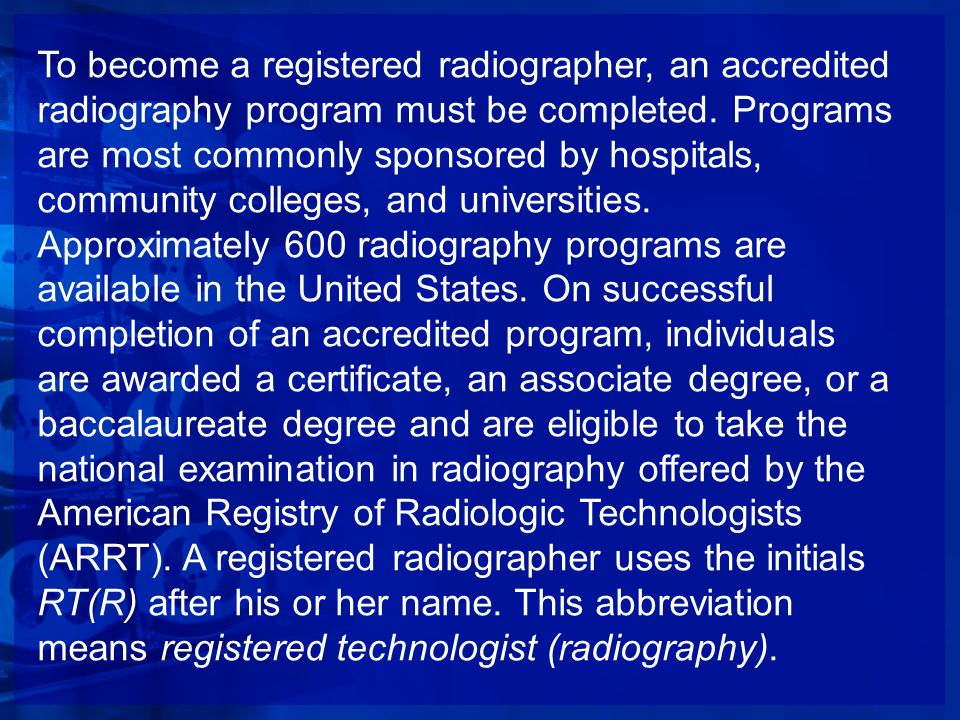 To become a registered radiographer, an accredited radiography program must be completed.