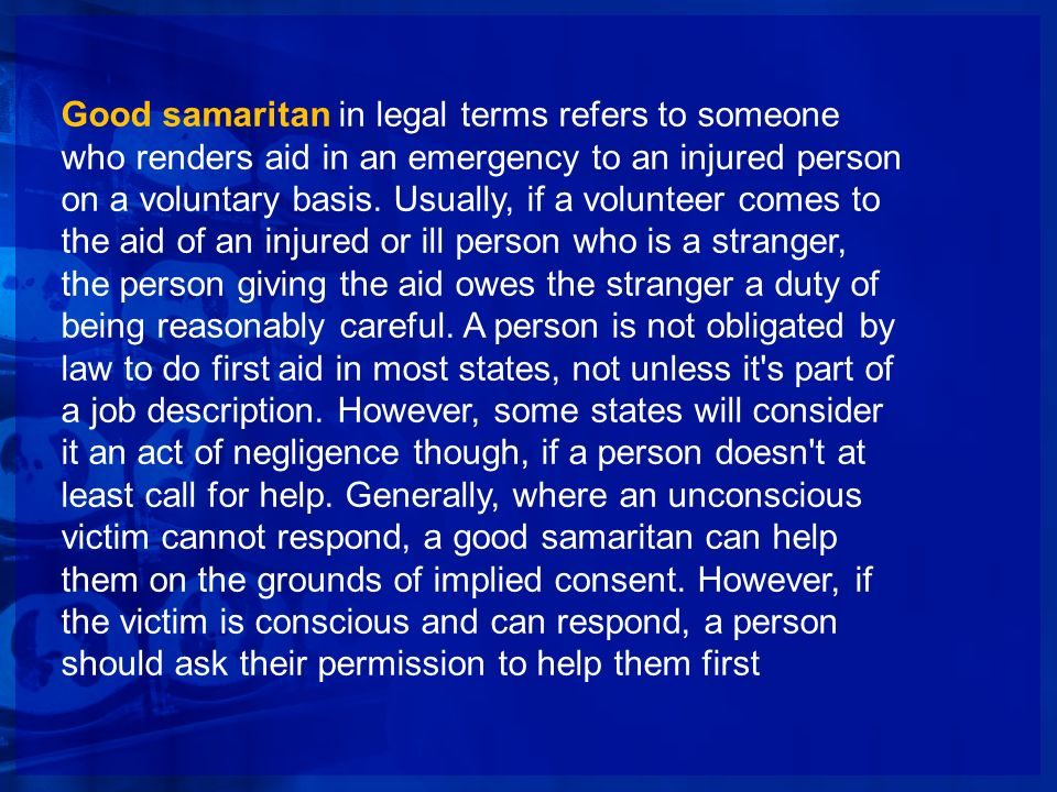 Good samaritan in legal terms refers to someone who renders aid in an emergency to an injured person on a voluntary basis.