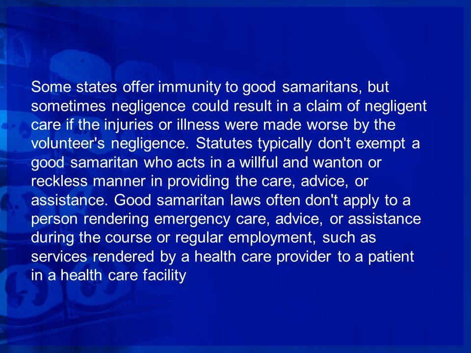 Some states offer immunity to good samaritans, but sometimes negligence could result in a claim of negligent care if the injuries or illness were made worse by the volunteer s negligence.