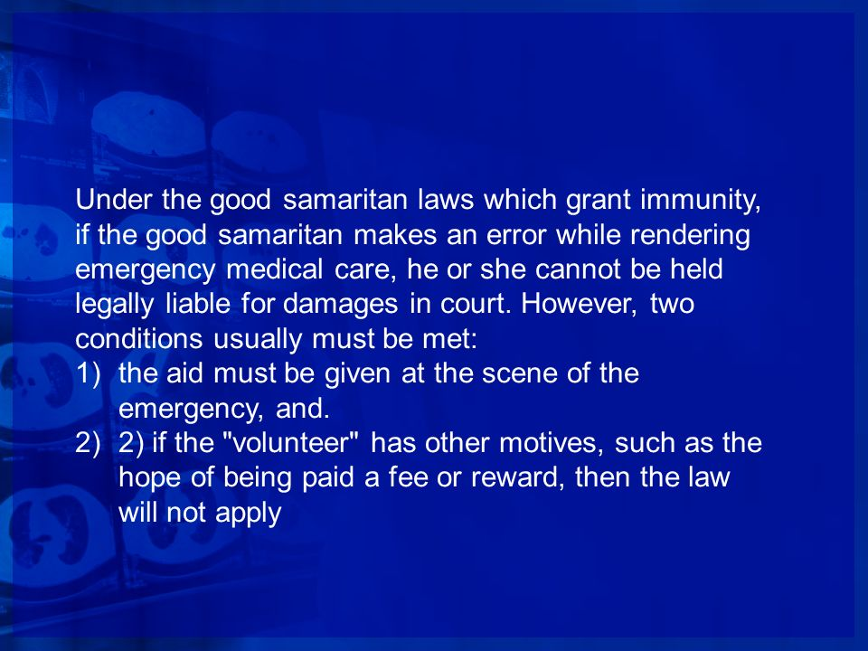Under the good samaritan laws which grant immunity, if the good samaritan makes an error while rendering emergency medical care, he or she cannot be held legally liable for damages in court. However, two conditions usually must be met: