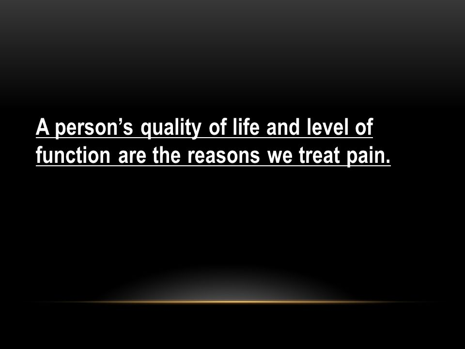A person's quality of life and level of function are the reasons we treat pain.