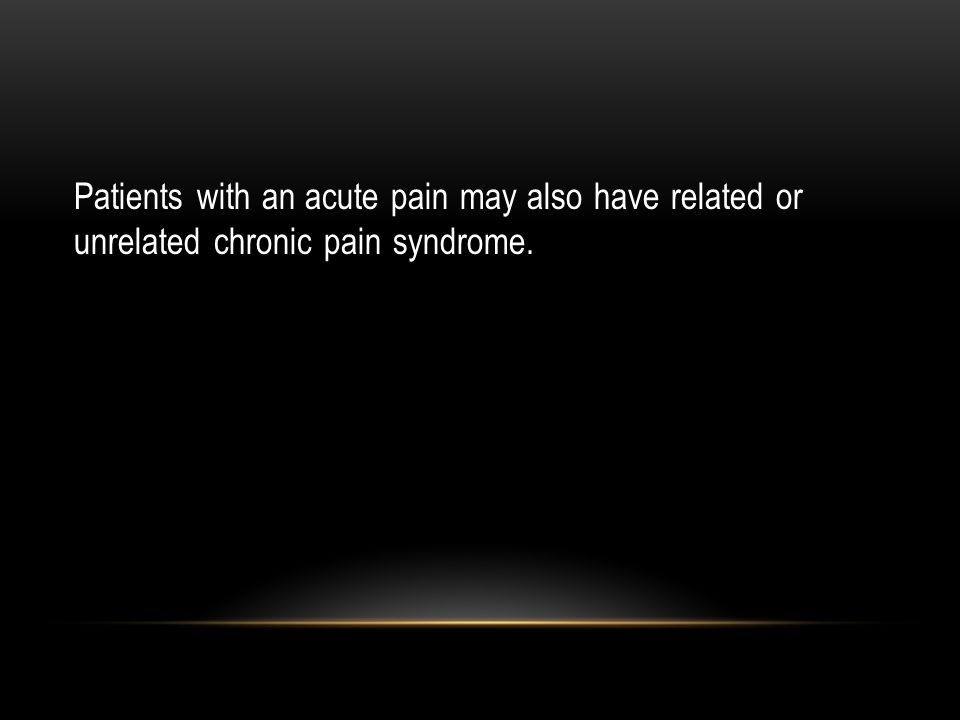 Patients with an acute pain may also have related or unrelated chronic pain syndrome.