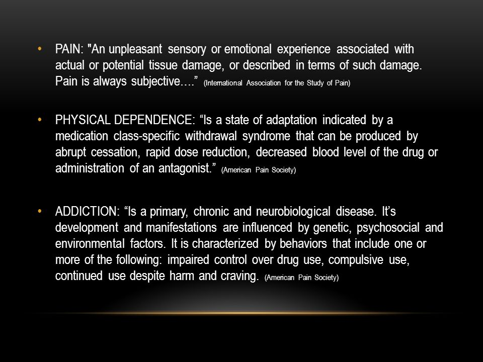PAIN: An unpleasant sensory or emotional experience associated with actual or potential tissue damage, or described in terms of such damage. Pain is always subjective…. (International Association for the Study of Pain)