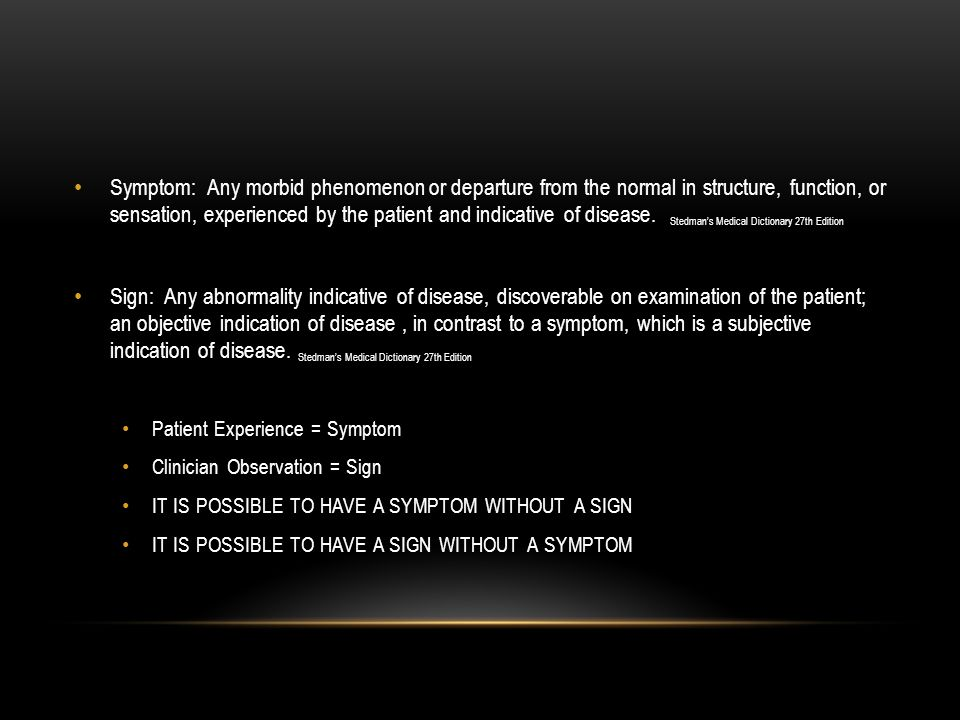 Symptom: Any morbid phenomenon or departure from the normal in structure, function, or sensation, experienced by the patient and indicative of disease. Stedman's Medical Dictionary 27th Edition