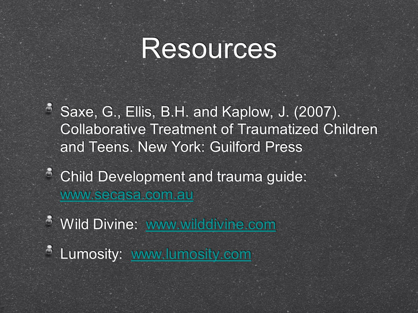 Resources Saxe, G., Ellis, B.H. and Kaplow, J. (2007). Collaborative Treatment of Traumatized Children and Teens. New York: Guilford Press.