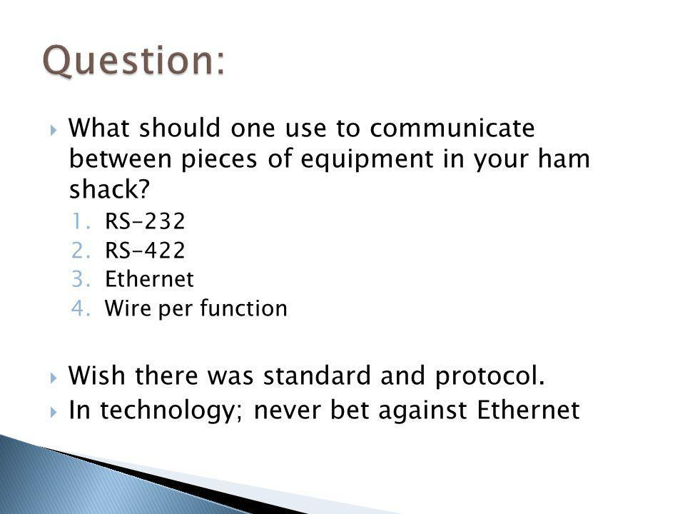 Question: What should one use to communicate between pieces of equipment in your ham shack RS-232.