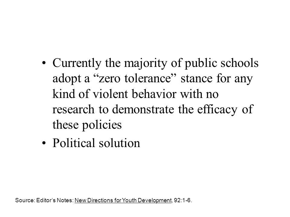 Currently the majority of public schools adopt a zero tolerance stance for any kind of violent behavior with no research to demonstrate the efficacy of these policies