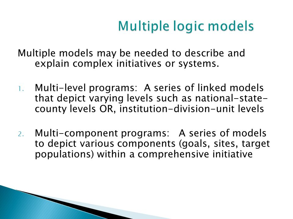 Multiple logic modelsMultiple models may be needed to describe and explain complex initiatives or systems.