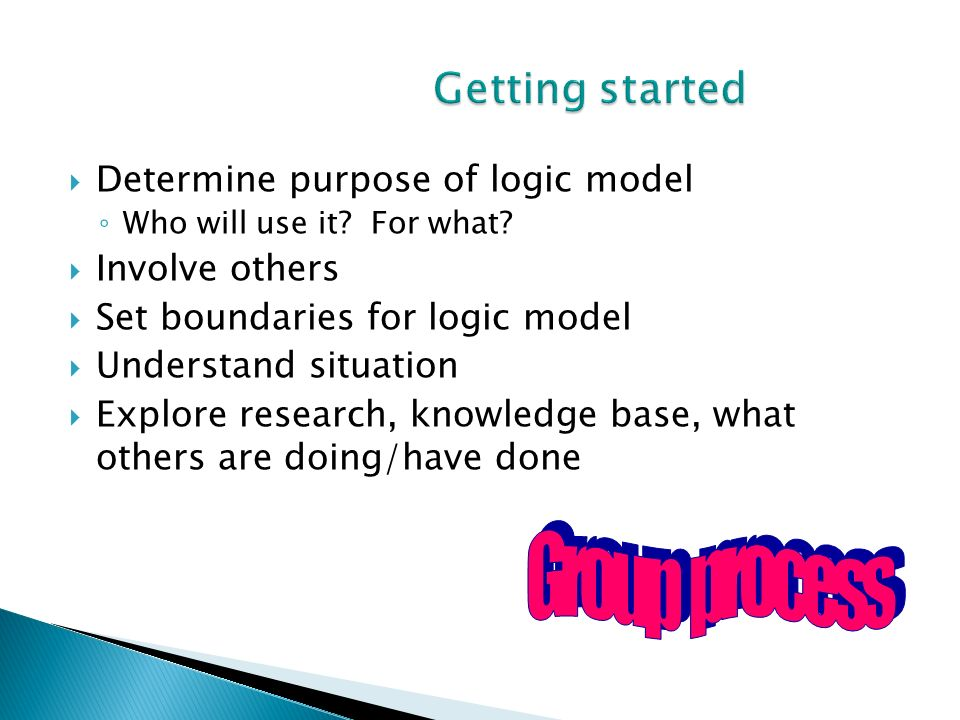 Getting started Group process Determine purpose of logic model