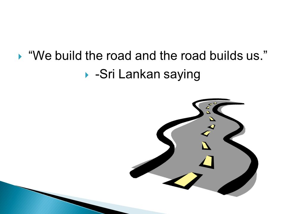 We build the road and the road builds us.