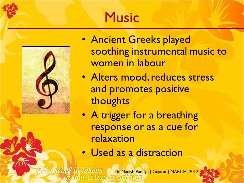Music Ancient Greeks played soothing instrumental music to women in labour. Alters mood, reduces stress and promotes positive thoughts.
