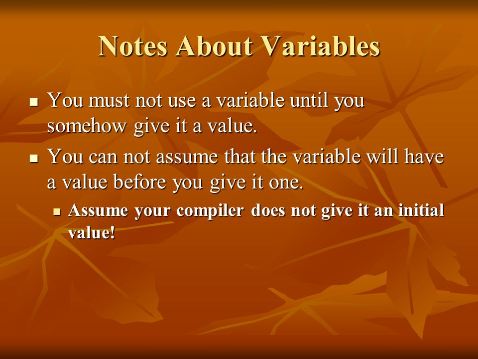 Notes About VariablesYou must not use a variable until you somehow give it a value.