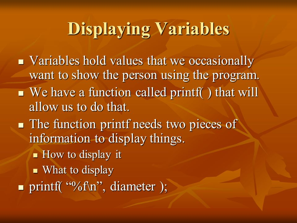 Displaying Variables Variables hold values that we occasionally want to show the person using the program.