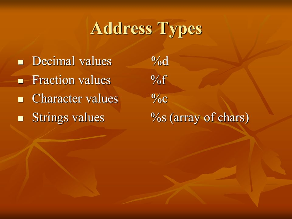 Address Types Decimal values %d Fraction values %f Character values %c