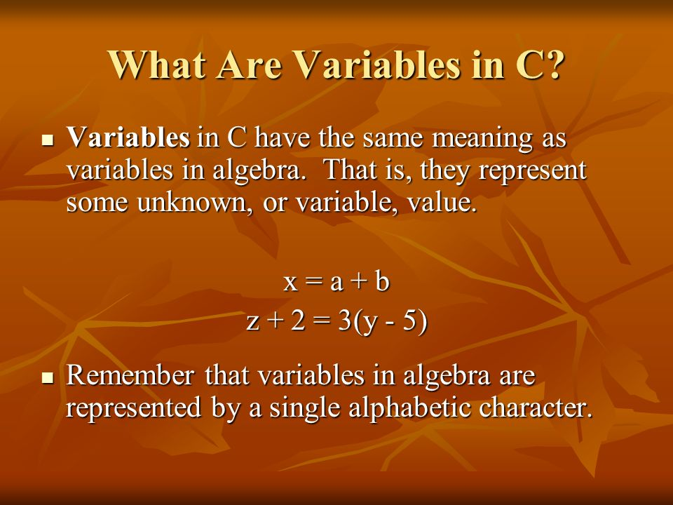What Are Variables in C Variables in C have the same meaning as variables in algebra. That is, they represent some unknown, or variable, value.
