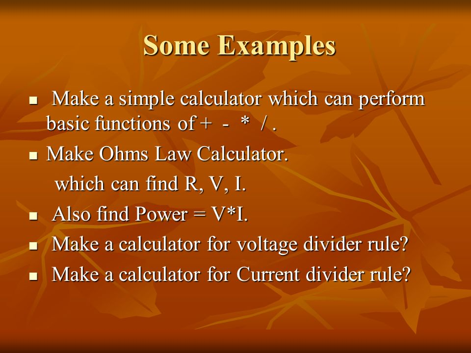 Some ExamplesMake a simple calculator which can perform basic functions of + - * / . Make Ohms Law Calculator.