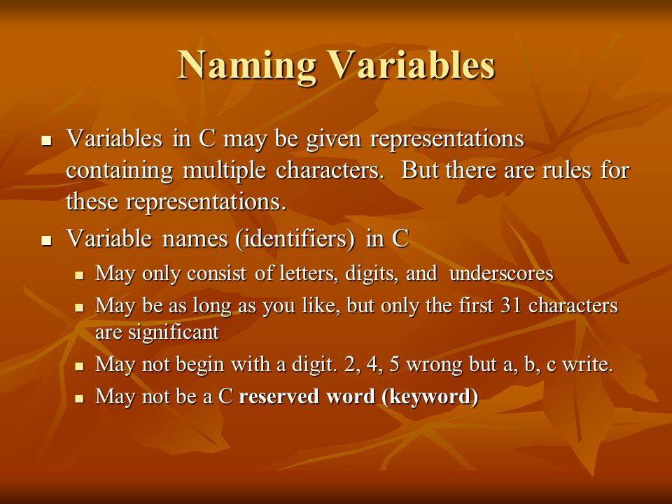 Naming VariablesVariables in C may be given representations containing multiple characters. But there are rules for these representations.