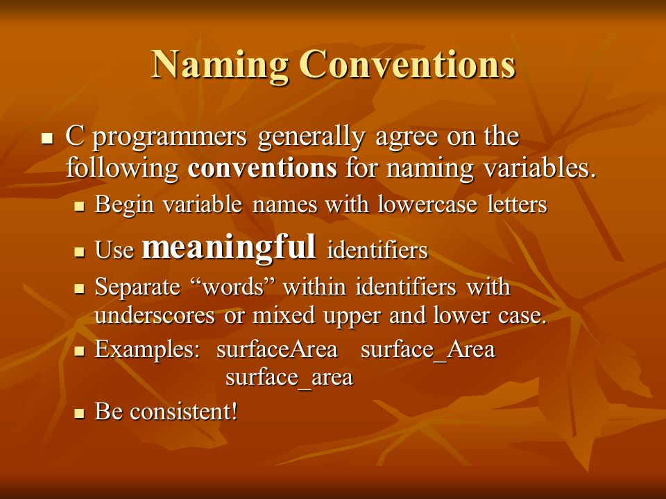 Naming ConventionsC programmers generally agree on the following conventions for naming variables. Begin variable names with lowercase letters.