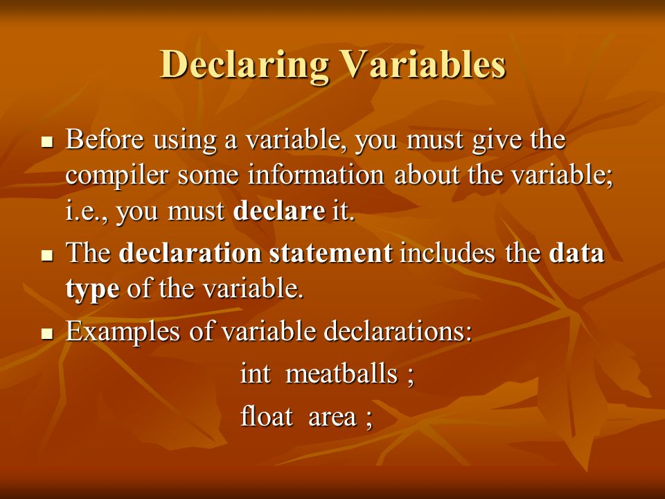 Declaring VariablesBefore using a variable, you must give the compiler some information about the variable; i.e., you must declare it.
