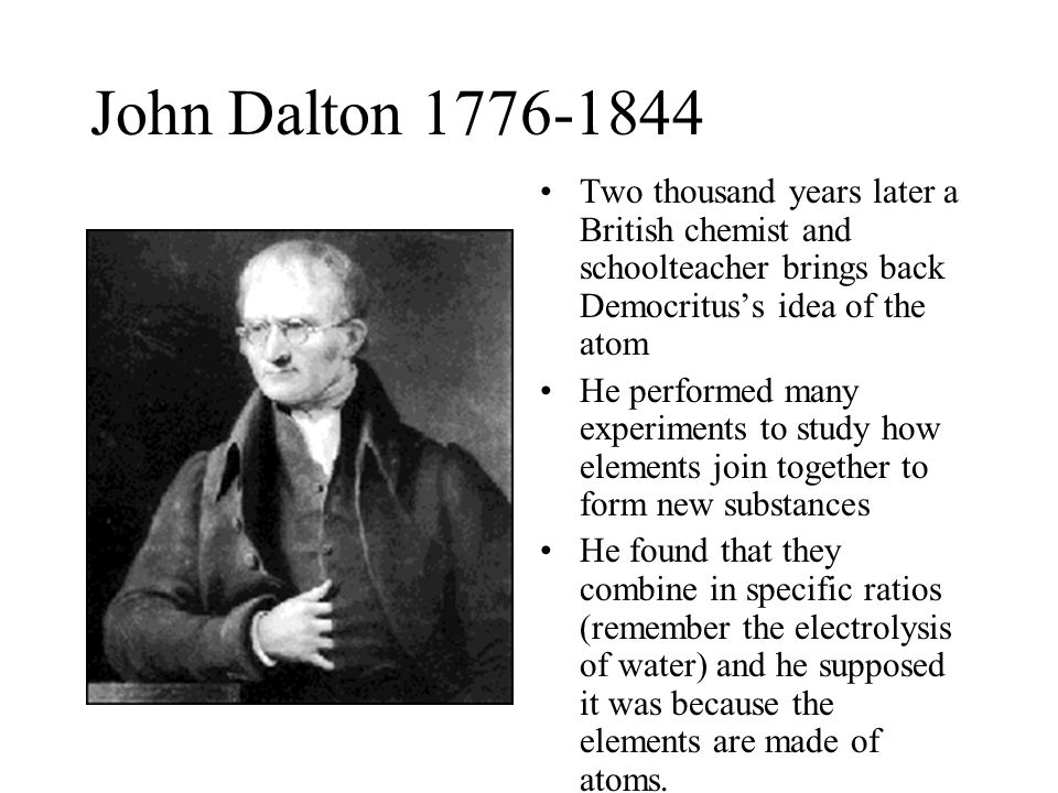 John Dalton 1776-1844 Two thousand years later a British chemist and schoolteacher brings back Democritus's idea of the atom.