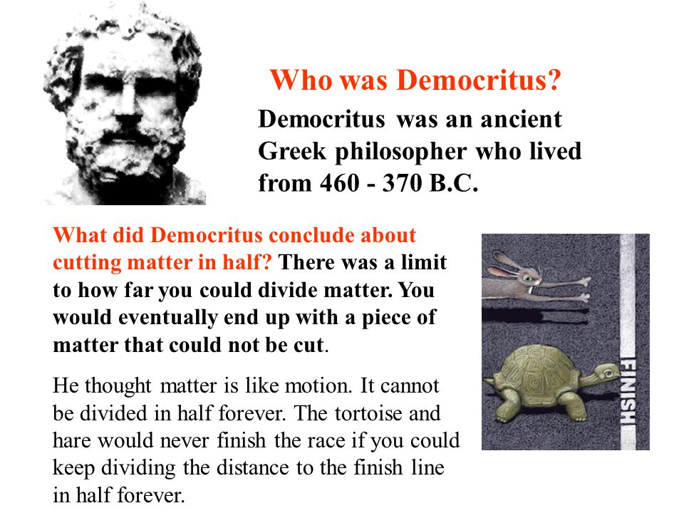 Who was Democritus Democritus was an ancient Greek philosopher who lived from 460 - 370 B.C.