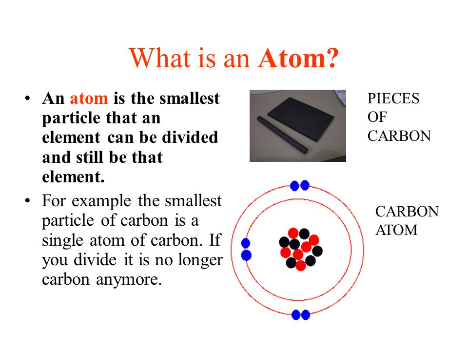 What is an Atom An atom is the smallest particle that an element can be divided and still be that element.