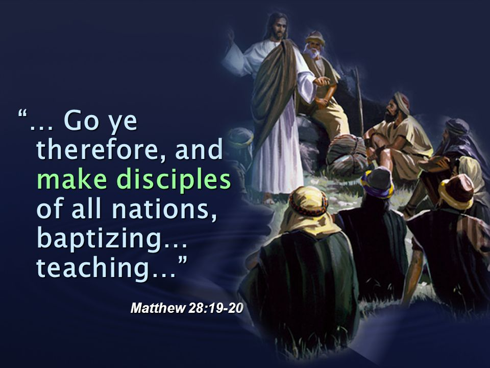 … Go ye therefore, and make disciples of all nations, baptizing… teaching…