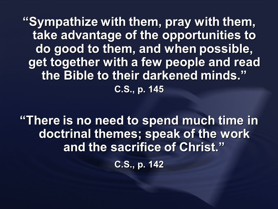 Sympathize with them, pray with them, take advantage of the opportunities to do good to them, and when possible, get together with a few people and read the Bible to their darkened minds.