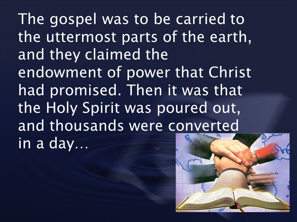 The gospel was to be carried to the uttermost parts of the earth, and they claimed the endowment of power that Christ had promised.