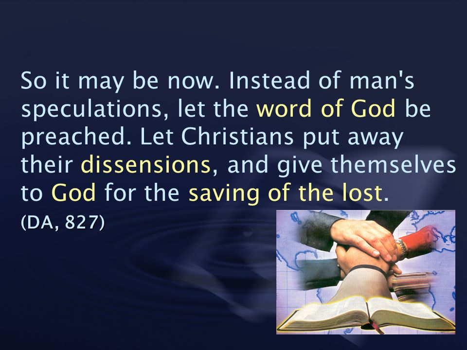 So it may be now. Instead of man s speculations, let the word of God be preached. Let Christians put away their dissensions, and give themselves to God for the saving of the lost.