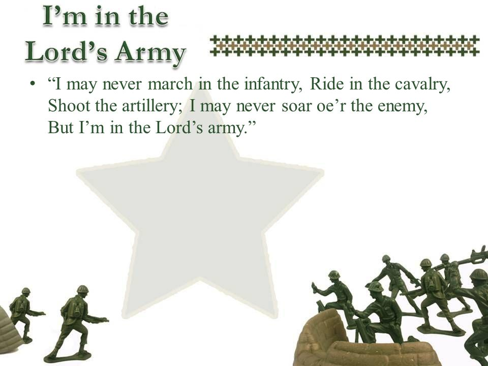 I may never march in the infantry, Ride in the cavalry, Shoot the artillery; I may never soar oe'r the enemy, But I'm in the Lord's army.
