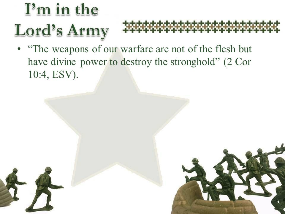 The weapons of our warfare are not of the flesh but have divine power to destroy the stronghold (2 Cor 10:4, ESV).