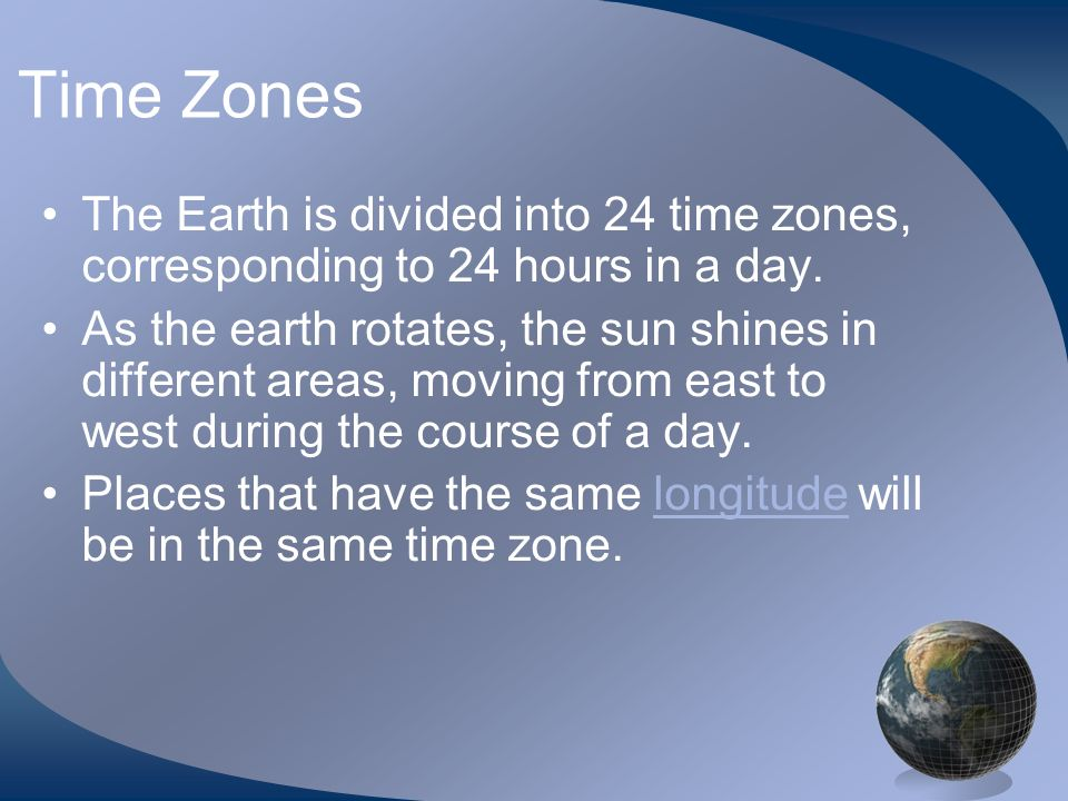 Time ZonesThe Earth is divided into 24 time zones, corresponding to 24 hours in a day.