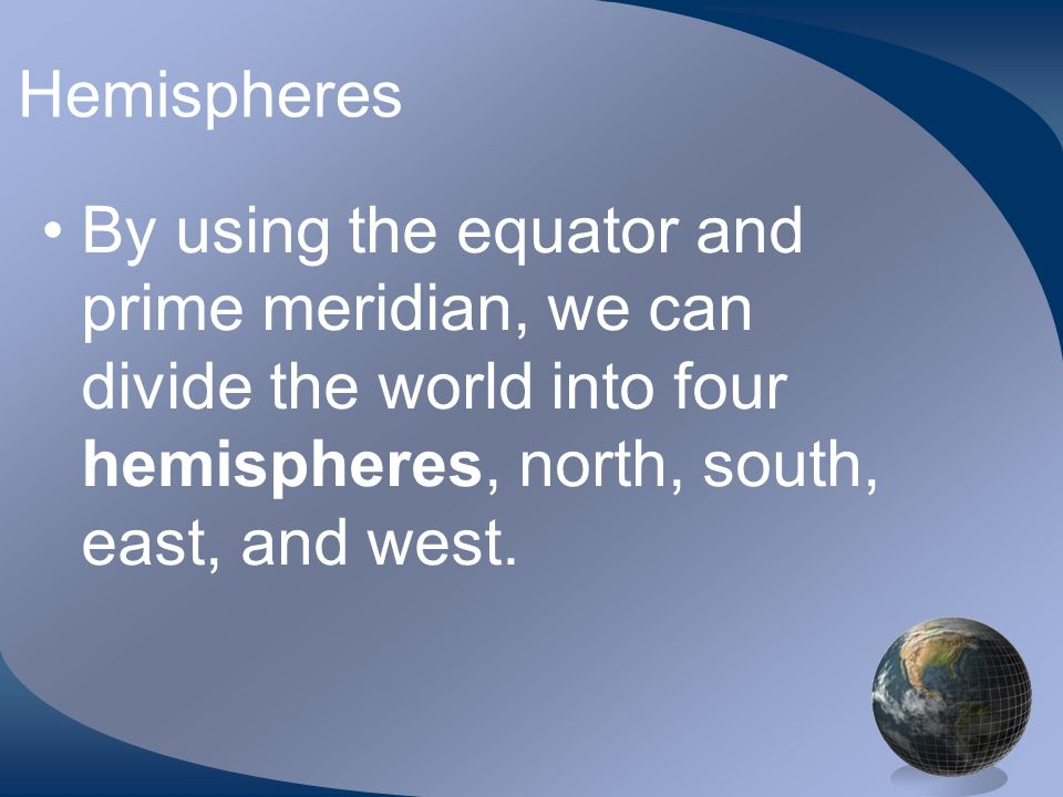 HemispheresBy using the equator and prime meridian, we can divide the world into four hemispheres, north, south, east, and west.