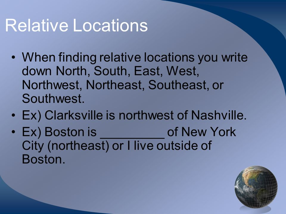 Relative LocationsWhen finding relative locations you write down North, South, East, West, Northwest, Northeast, Southeast, or Southwest.