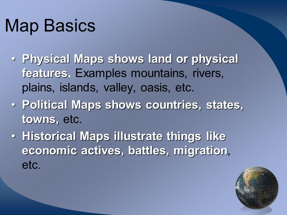 Map BasicsPhysical Maps shows land or physical features. Examples mountains, rivers, plains, islands, valley, oasis, etc.