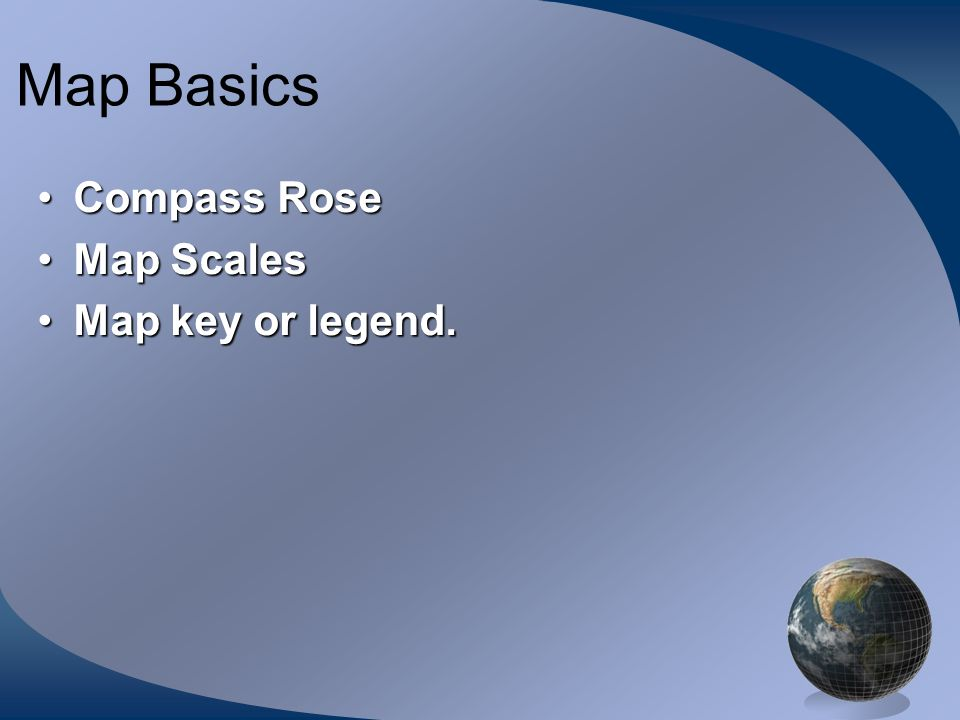 Map Basics Compass Rose Map Scales Map key or legend.