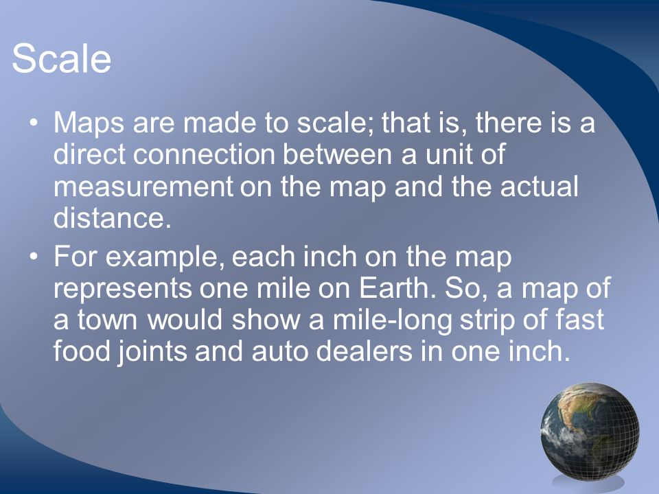 Scale Maps are made to scale; that is, there is a direct connection between a unit of measurement on the map and the actual distance.