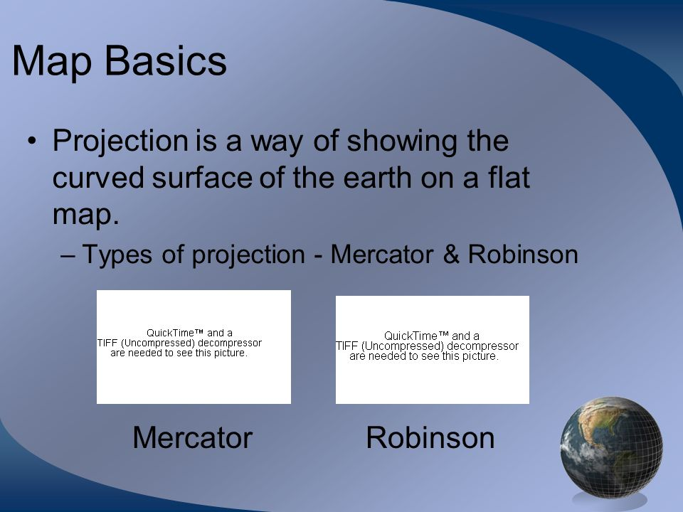Map BasicsProjection is a way of showing the curved surface of the earth on a flat map. Types of projection - Mercator & Robinson.