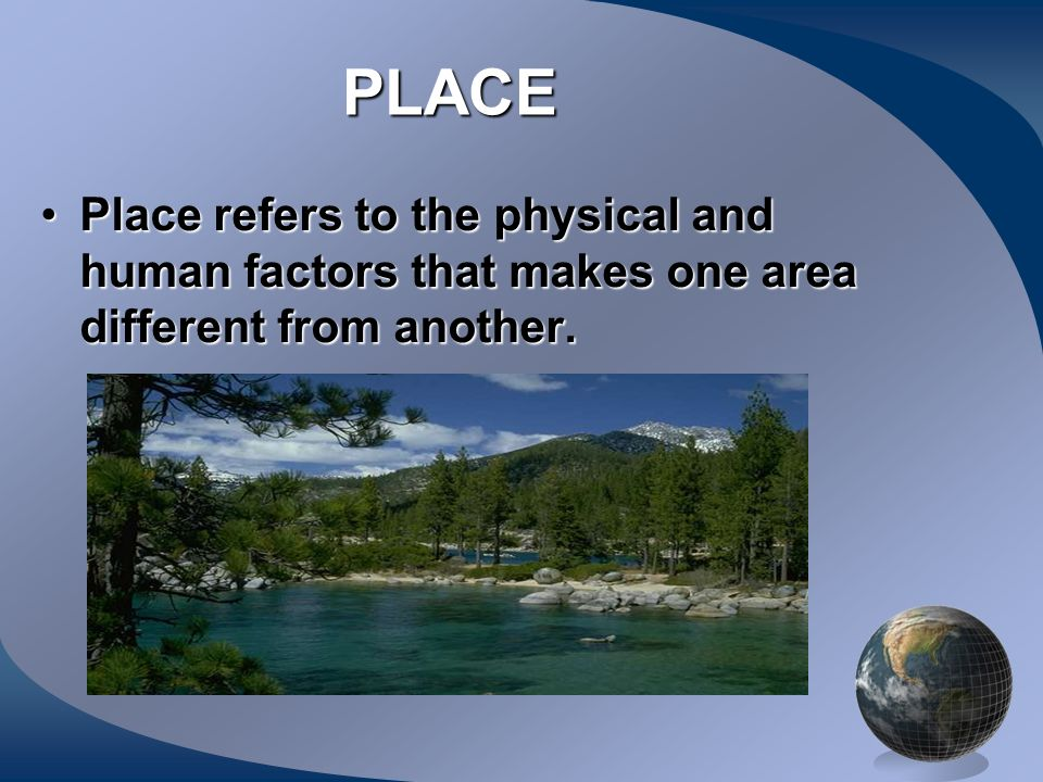 PLACE Place refers to the physical and human factors that makes one area different from another.