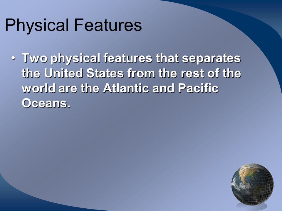 Physical Features Two physical features that separates the United States from the rest of the world are the Atlantic and Pacific Oceans.