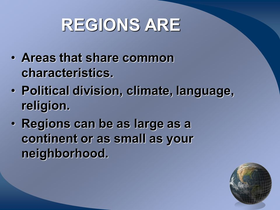 REGIONS ARE Areas that share common characteristics.
