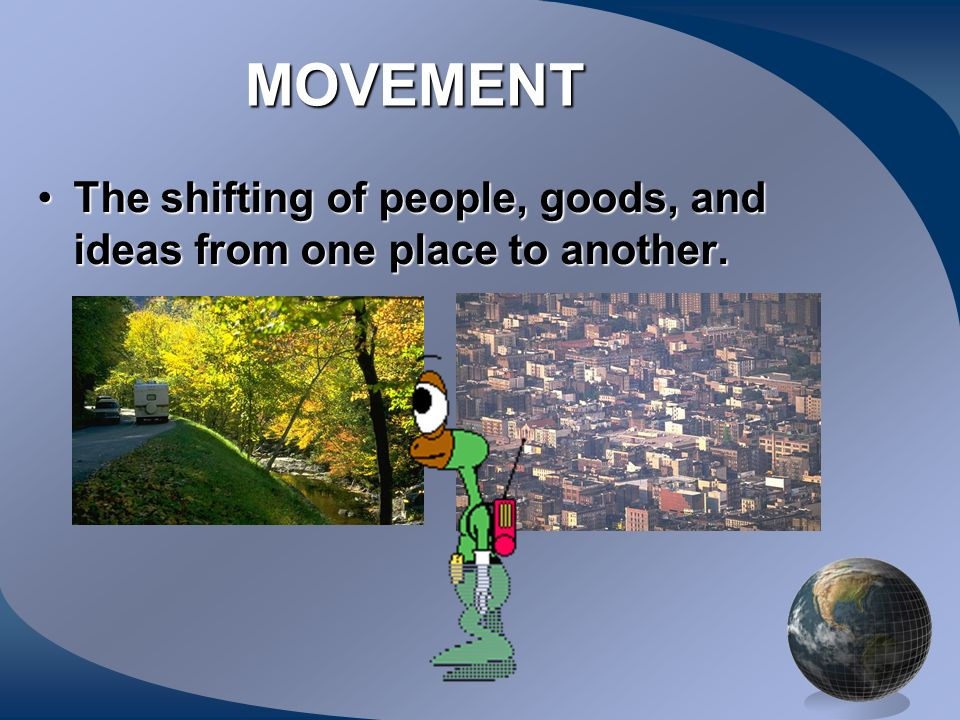 MOVEMENT The shifting of people, goods, and ideas from one place to another.