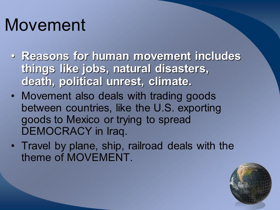 Movement Reasons for human movement includes things like jobs, natural disasters, death, political unrest, climate.