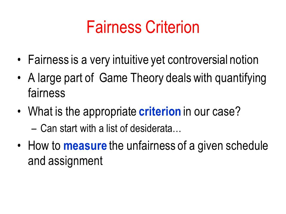 Fairness Criterion Fairness is a very intuitive yet controversial notion. A large part of Game Theory deals with quantifying fairness.