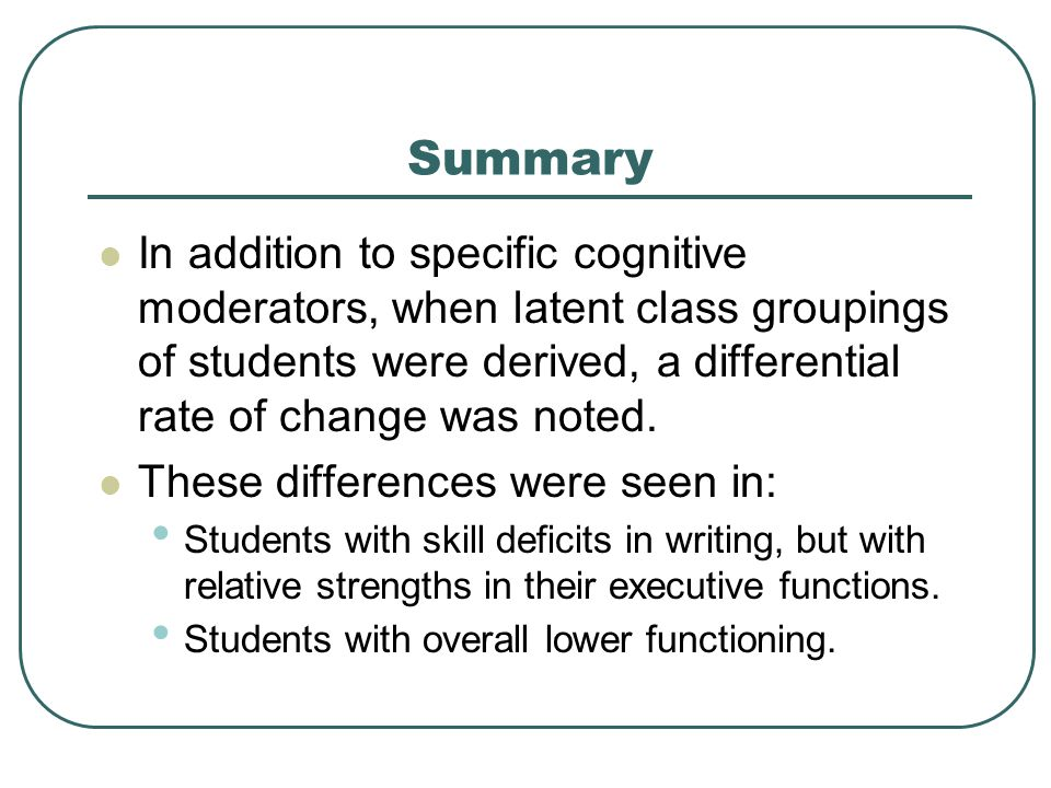 Summary In addition to specific cognitive moderators, when latent class groupings of students were derived, a differential rate of change was noted.