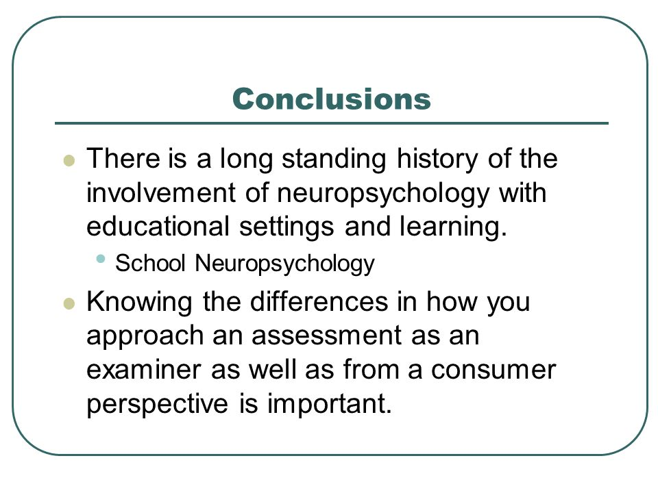 Conclusions There is a long standing history of the involvement of neuropsychology with educational settings and learning.
