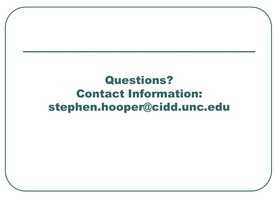 Questions Contact Information: stephen.hooper@cidd.unc.edu