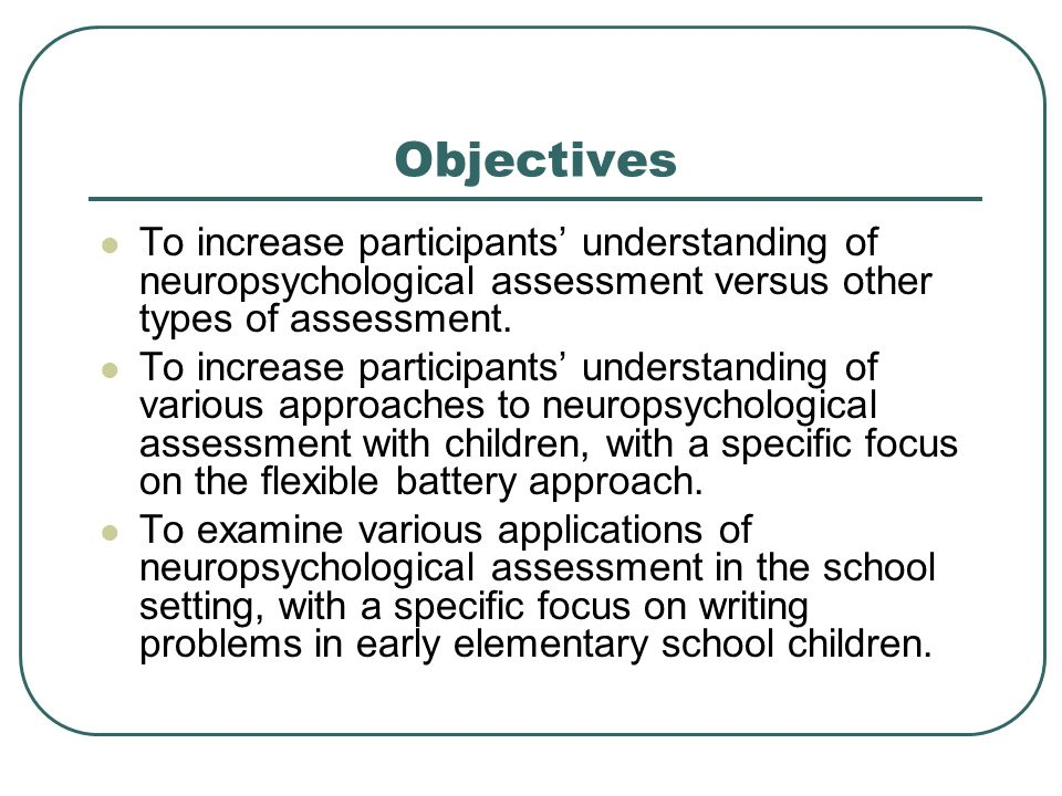 Objectives To increase participants' understanding of neuropsychological assessment versus other types of assessment.