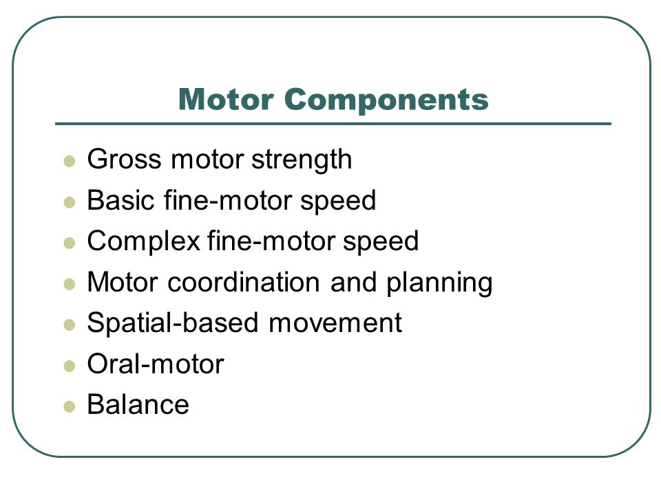 Motor Components Gross motor strength Basic fine-motor speed